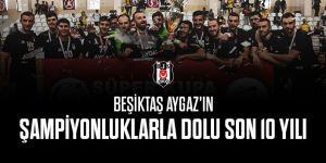 Beşiktaş Aygaz'ın şampiyonluklarla dolu son 10 yılı